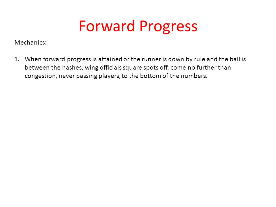 Forward Progress Mechanics: 1.When forward progress is attained or the runner is down by rule and the ball is between the hashes, wing officials squar