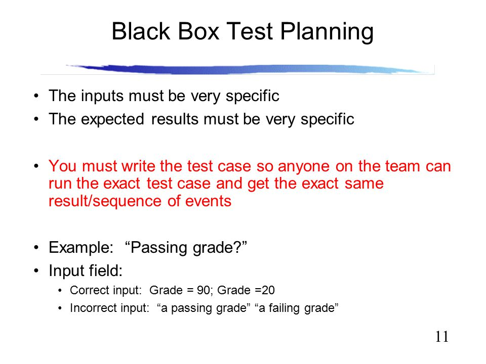 11 Black Box Test Planning The inputs must be very specific The expected results must be very specific You must write the test case so anyone on the t