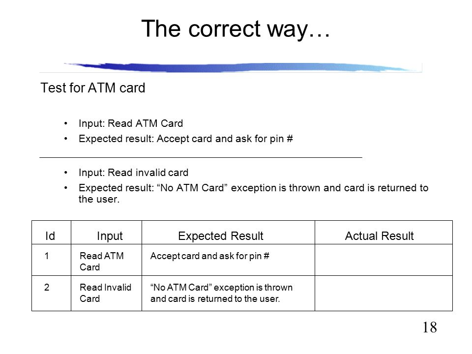 18 The correct way… Test for ATM card Input: Read ATM Card Expected result: Accept card and ask for pin # Input: Read invalid card Expected result: No ATM Card exception is thrown and card is returned to the user.