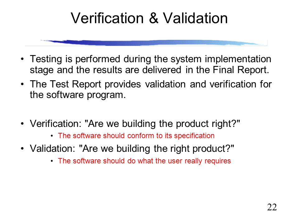 22 Verification & Validation Testing is performed during the system implementation stage and the results are delivered in the Final Report. The Test R