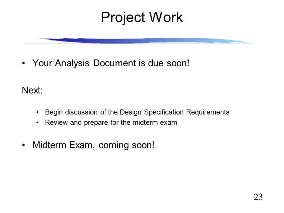 23 Project Work Your Analysis Document is due soon! Next: Begin discussion of the Design Specification Requirements Review and prepare for the midterm