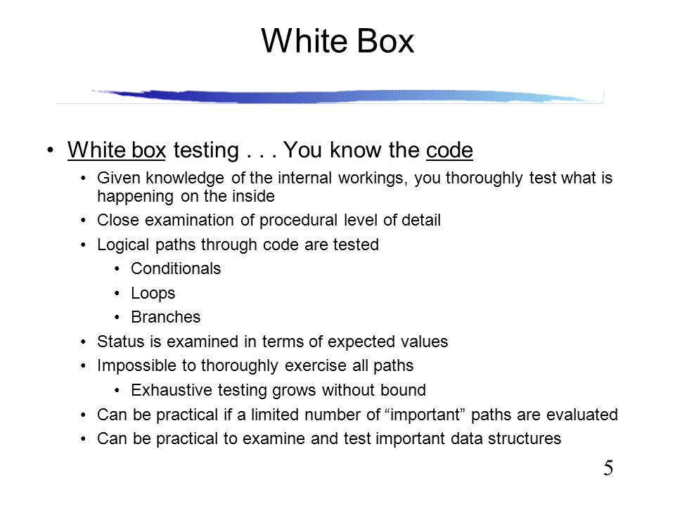 5 White Box White box testing... You know the code Given knowledge of the internal workings, you thoroughly test what is happening on the inside Close