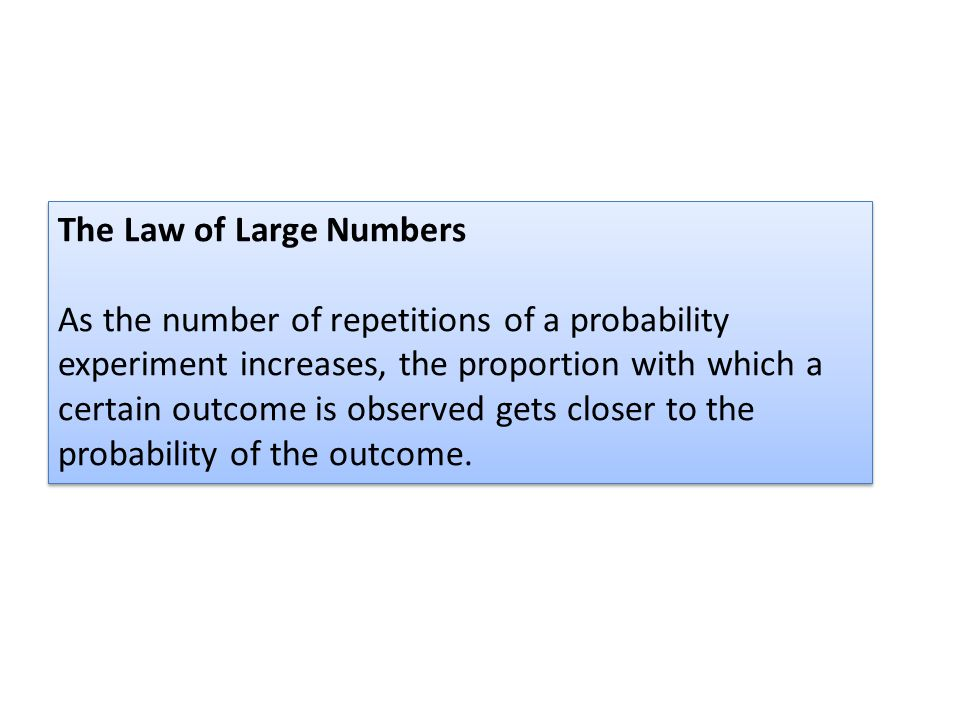 The Law of Large Numbers As the number of repetitions of a probability experiment increases, the proportion with which a certain outcome is observed gets closer to the probability of the outcome.