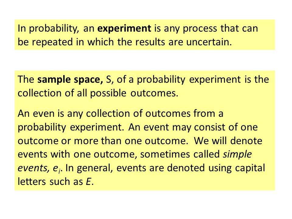 In probability, an experiment is any process that can be repeated in which the results are uncertain.