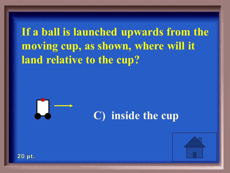 3-20 If a ball is launched upwards from the moving cup, as shown, where will it land relative to the cup.