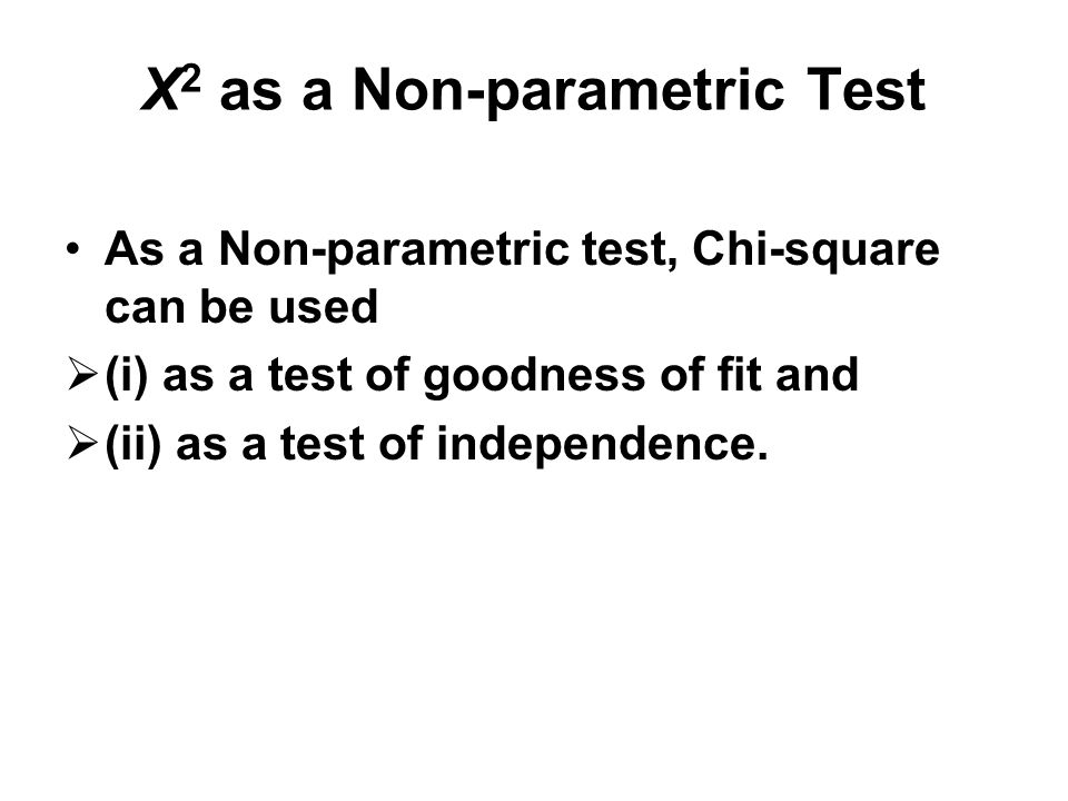 X 2 as a Non-parametric Test As a Non-parametric test, Chi-square can be used  (i) as a test of goodness of fit and  (ii) as a test of independence.