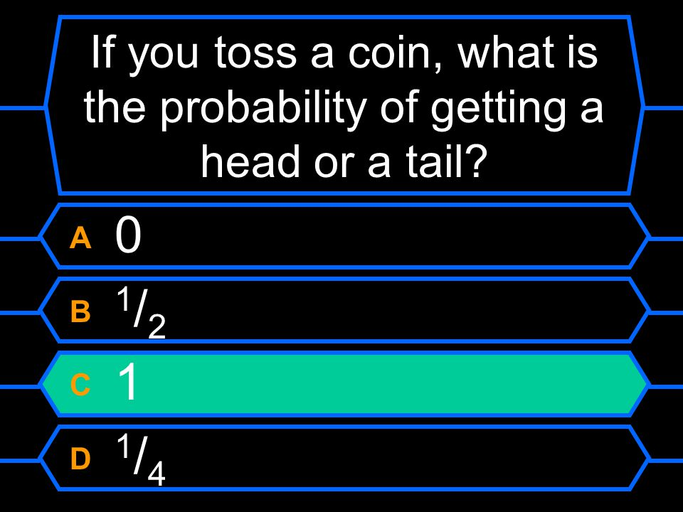 If you toss a coin, what is the probability of getting a head or a tail? A 0 B 1 / 2 C 1 D 1 / 4