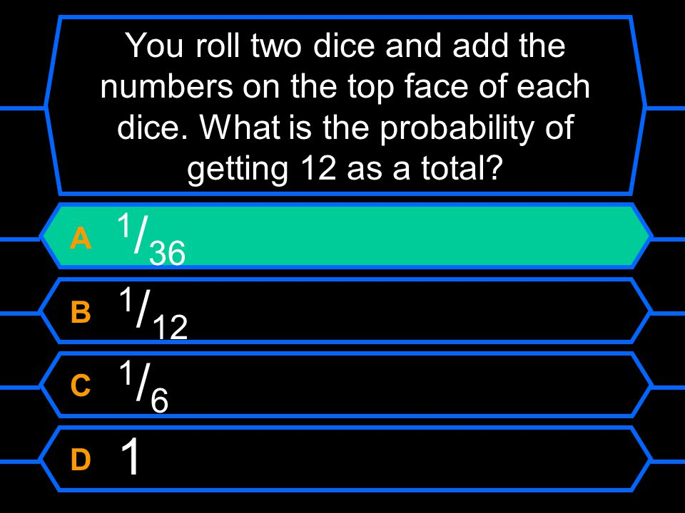 You roll two dice and add the numbers on the top face of each dice.