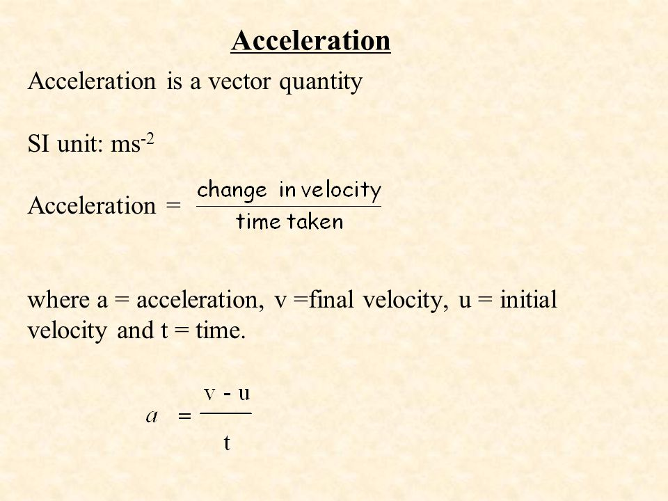 Acceleration is a vector quantity SI unit: ms -2 Acceleration = where a = acceleration, v =final velocity, u = initial velocity and t = time. Accelera