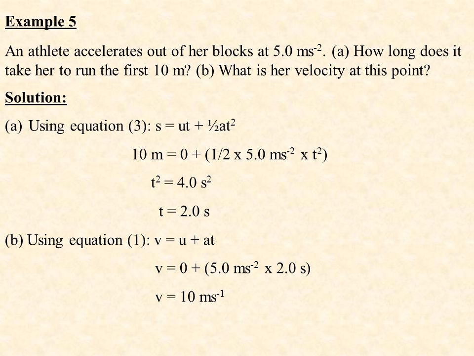 Example 5 An athlete accelerates out of her blocks at 5.0 ms -2. (a) How long does it take her to run the first 10 m? (b) What is her velocity at this