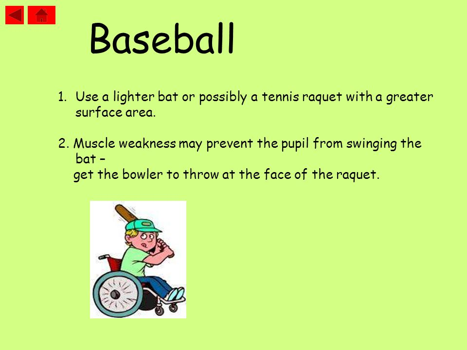 1.Use a lighter bat or possibly a tennis raquet with a greater surface area. 2. Muscle weakness may prevent the pupil from swinging the bat – get the
