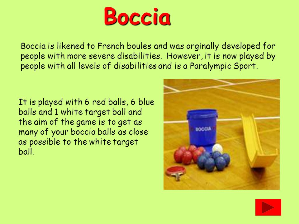 Boccia Boccia is likened to French boules and was orginally developed for people with more severe disabilities.