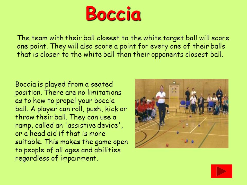 Boccia The team with their ball closest to the white target ball will score one point. They will also score a point for every one of their balls that