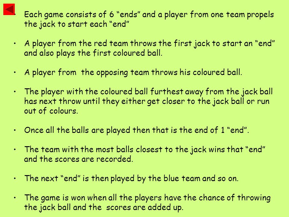 Each game consists of 6 ends and a player from one team propels the jack to start each end A player from the red team throws the first jack to start an end and also plays the first coloured ball.