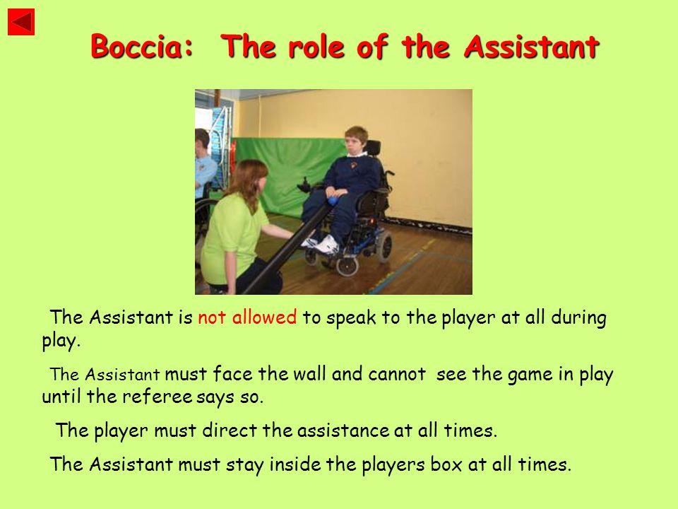 Boccia: The role of the Assistant The Assistant is not allowed to speak to the player at all during play. The Assistant must face the wall and cannot