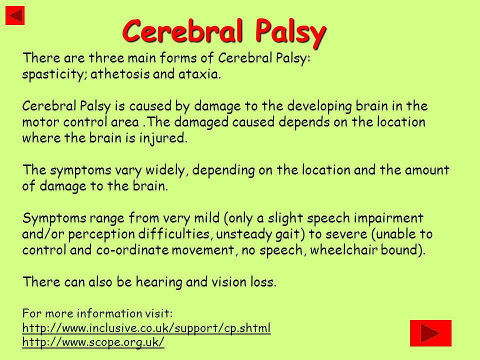 There are three main forms of Cerebral Palsy: spasticity; athetosis and ataxia. Cerebral Palsy is caused by damage to the developing brain in the moto