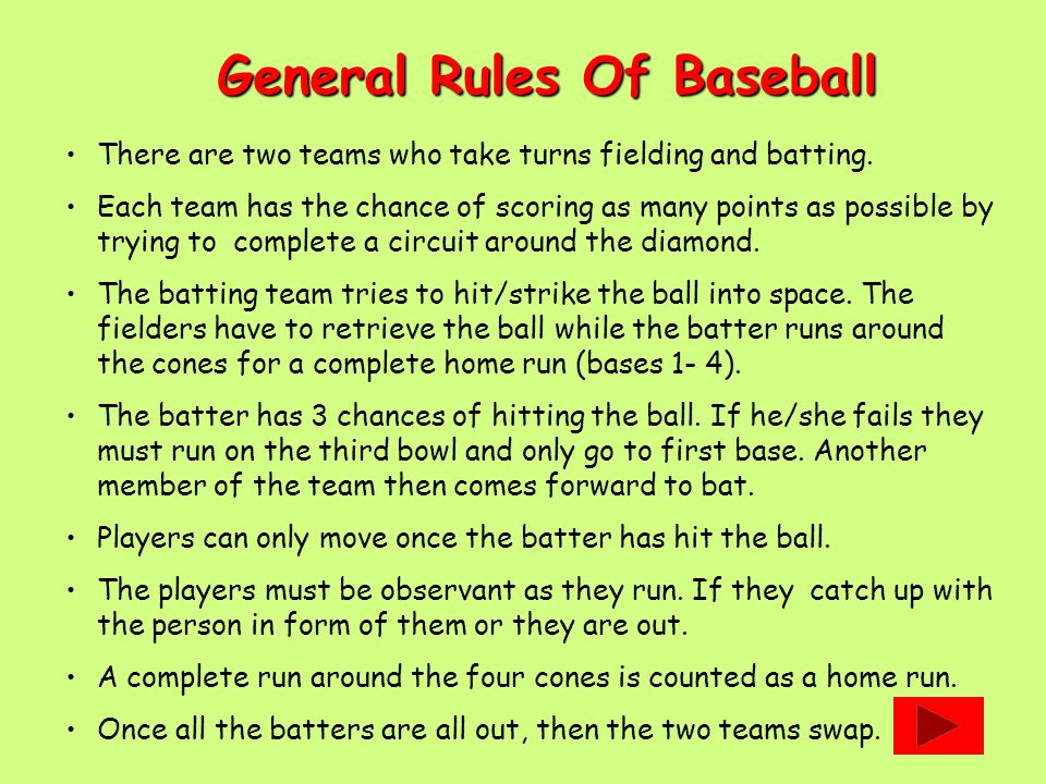 General Rules Of Baseball There are two teams who take turns fielding and batting. Each team has the chance of scoring as many points as possible by t