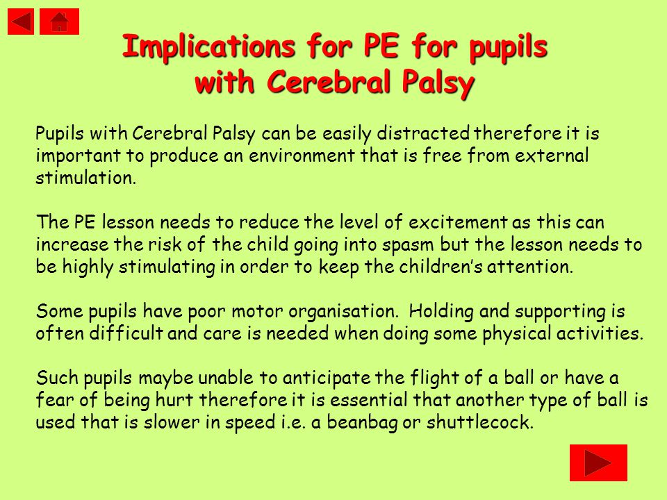 Pupils with Cerebral Palsy can be easily distracted therefore it is important to produce an environment that is free from external stimulation. The PE