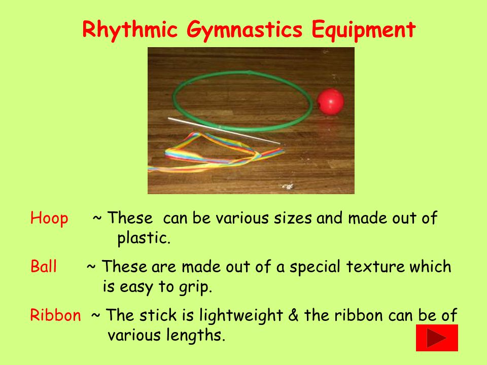 Rhythmic Gymnastics Equipment Hoop ~ These can be various sizes and made out of plastic. Ball ~ These are made out of a special texture which is easy