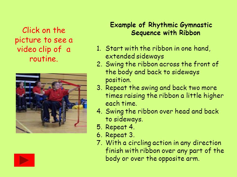 Example of Rhythmic Gymnastic Sequence with Ribbon 1.Start with the ribbon in one hand, extended sideways 2.Swing the ribbon across the front of the b