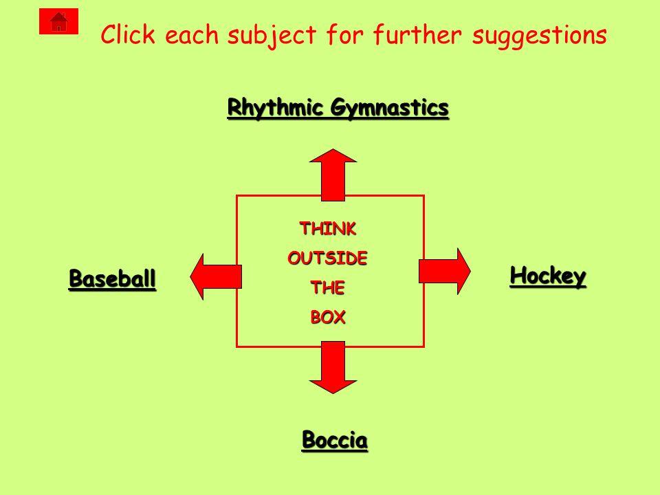 THINKOUTSIDETHEBOX Rhythmic Gymnastics Rhythmic Gymnastics Boccia Baseball Hockey Click each subject for further suggestions
