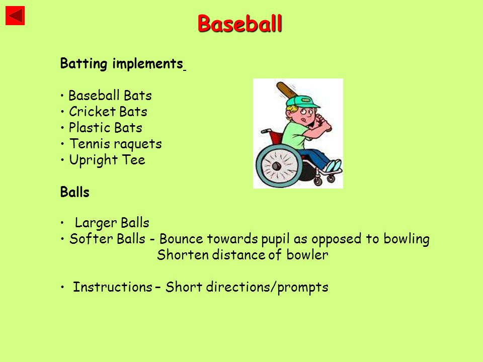 Baseball Batting implements Baseball Bats Cricket Bats Plastic Bats Tennis raquets Upright Tee Balls Larger Balls Softer Balls - Bounce towards pupil as opposed to bowling Shorten distance of bowler Instructions – Short directions/prompts