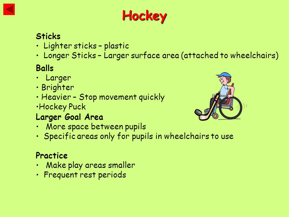 Hockey Sticks Lighter sticks – plastic Longer Sticks – Larger surface area (attached to wheelchairs) Balls Larger Brighter Heavier – Stop movement qui