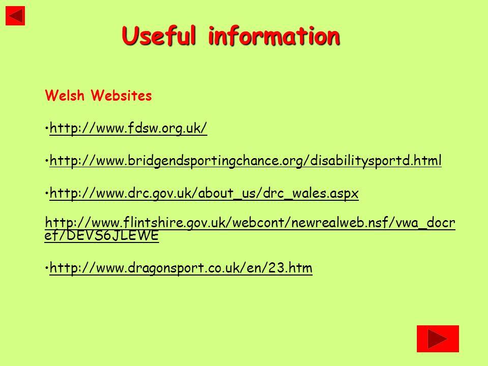 Welsh Websites http://www.fdsw.org.uk/ http://www.bridgendsportingchance.org/disabilitysportd.html http://www.drc.gov.uk/about_us/drc_wales.aspx http://www.flintshire.gov.uk/webcont/newrealweb.nsf/vwa_docr ef/DEVS6JLEWE http://www.dragonsport.co.uk/en/23.htm Useful information