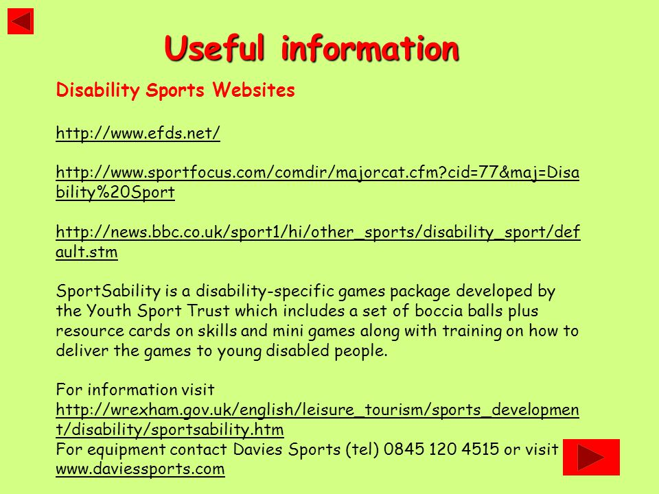 Disability Sports Websites http://www.efds.net/ http://www.sportfocus.com/comdir/majorcat.cfm cid=77&maj=Disa bility%20Sport http://news.bbc.co.uk/sport1/hi/other_sports/disability_sport/def ault.stm SportSability is a disability-specific games package developed by the Youth Sport Trust which includes a set of boccia balls plus resource cards on skills and mini games along with training on how to deliver the games to young disabled people.