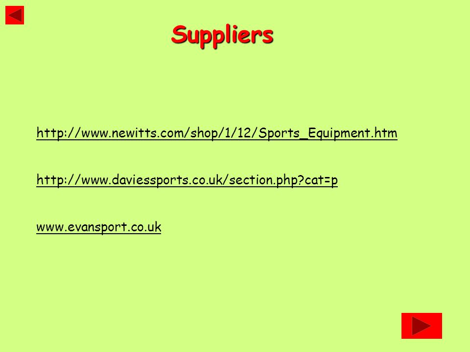 http://www.newitts.com/shop/1/12/Sports_Equipment.htm http://www.daviessports.co.uk/section.php cat=p www.evansport.co.ukSuppliers