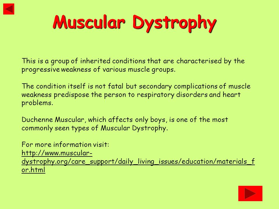 This is a group of inherited conditions that are characterised by the progressive weakness of various muscle groups. The condition itself is not fatal