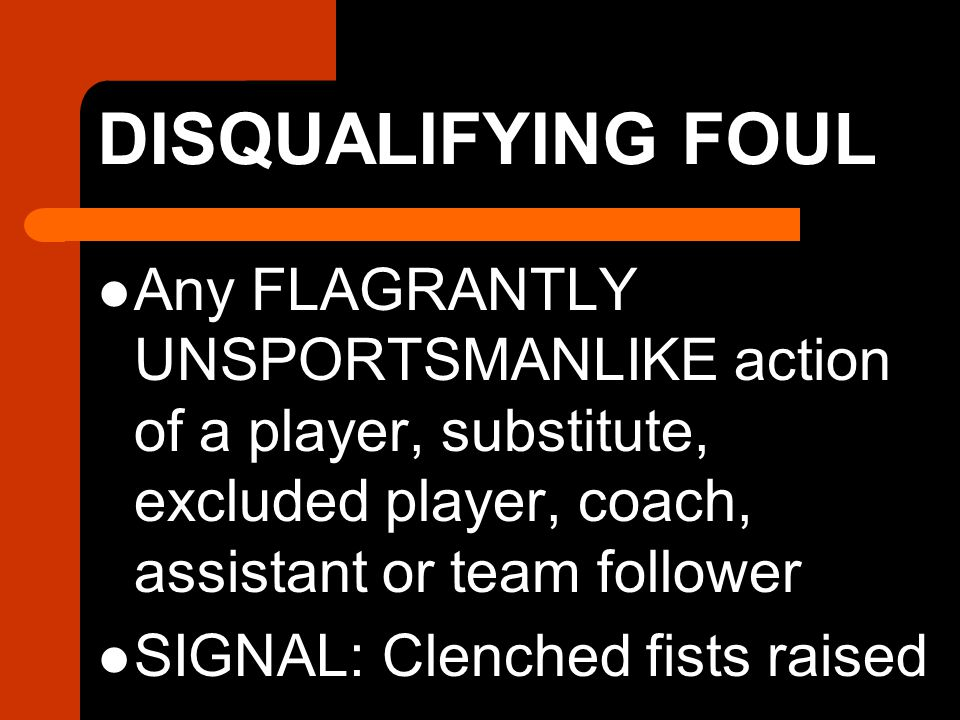 DISQUALIFYING FOUL Any FLAGRANTLY UNSPORTSMANLIKE action of a player, substitute, excluded player, coach, assistant or team follower SIGNAL: Clenched fists raised