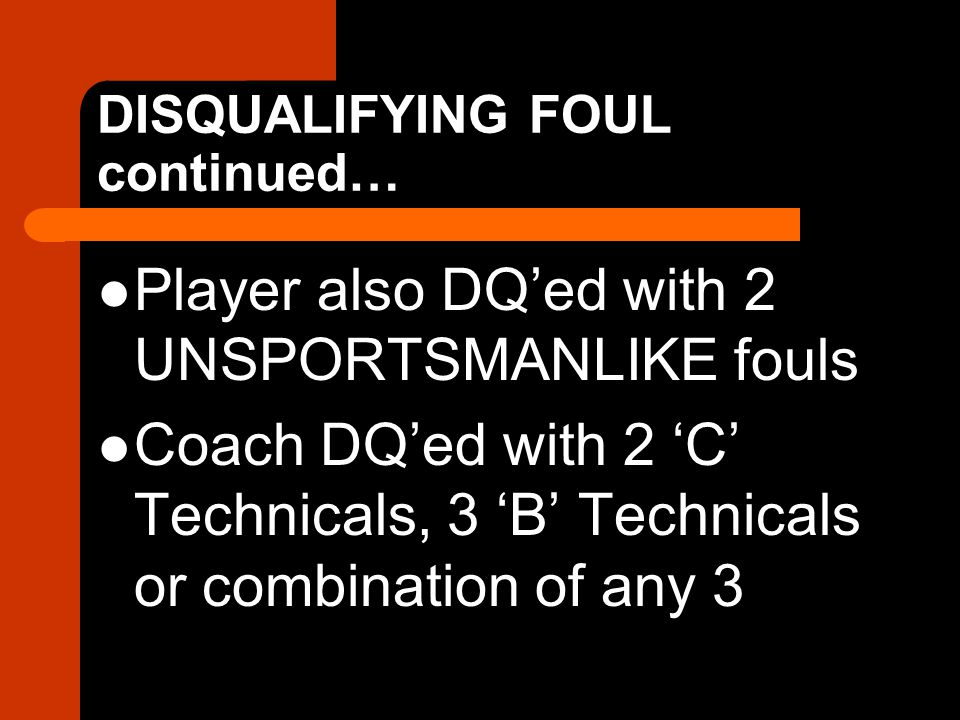 DISQUALIFYING FOUL continued… Player also DQ'ed with 2 UNSPORTSMANLIKE fouls Coach DQ'ed with 2 'C' Technicals, 3 'B' Technicals or combination of any 3