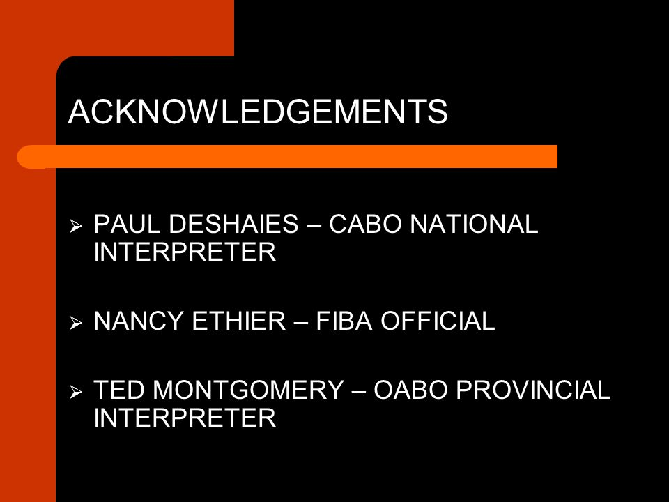 ACKNOWLEDGEMENTS  PAUL DESHAIES – CABO NATIONAL INTERPRETER  NANCY ETHIER – FIBA OFFICIAL  TED MONTGOMERY – OABO PROVINCIAL INTERPRETER