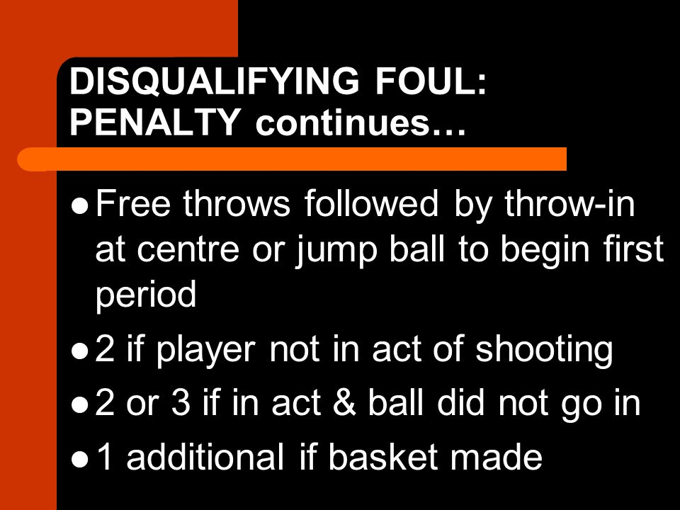 DISQUALIFYING FOUL: PENALTY continues… Free throws followed by throw-in at centre or jump ball to begin first period 2 if player not in act of shooting 2 or 3 if in act & ball did not go in 1 additional if basket made