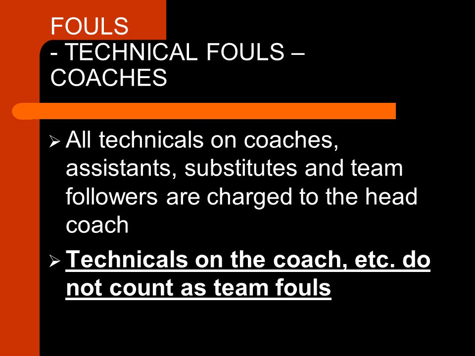 FOULS - TECHNICAL FOULS – COACHES  All technicals on coaches, assistants, substitutes and team followers are charged to the head coach  Technicals on the coach, etc.