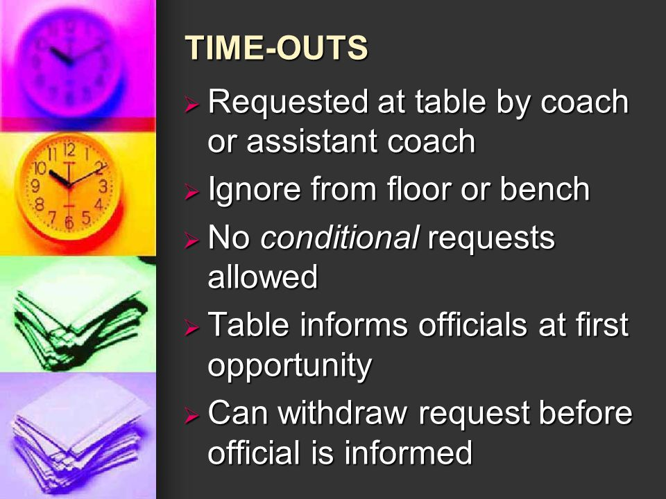 TIME-OUTS  Requested at table by coach or assistant coach  Ignore from floor or bench  No conditional requests allowed  Table informs officials at first opportunity  Can withdraw request before official is informed