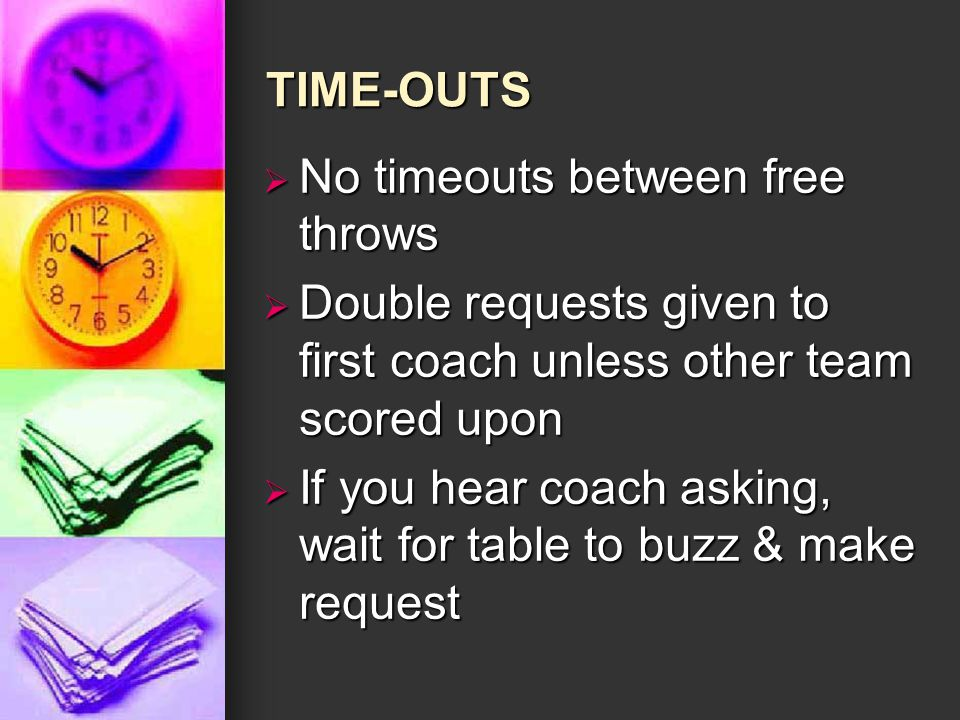TIME-OUTS  No timeouts between free throws  Double requests given to first coach unless other team scored upon  If you hear coach asking, wait for table to buzz & make request