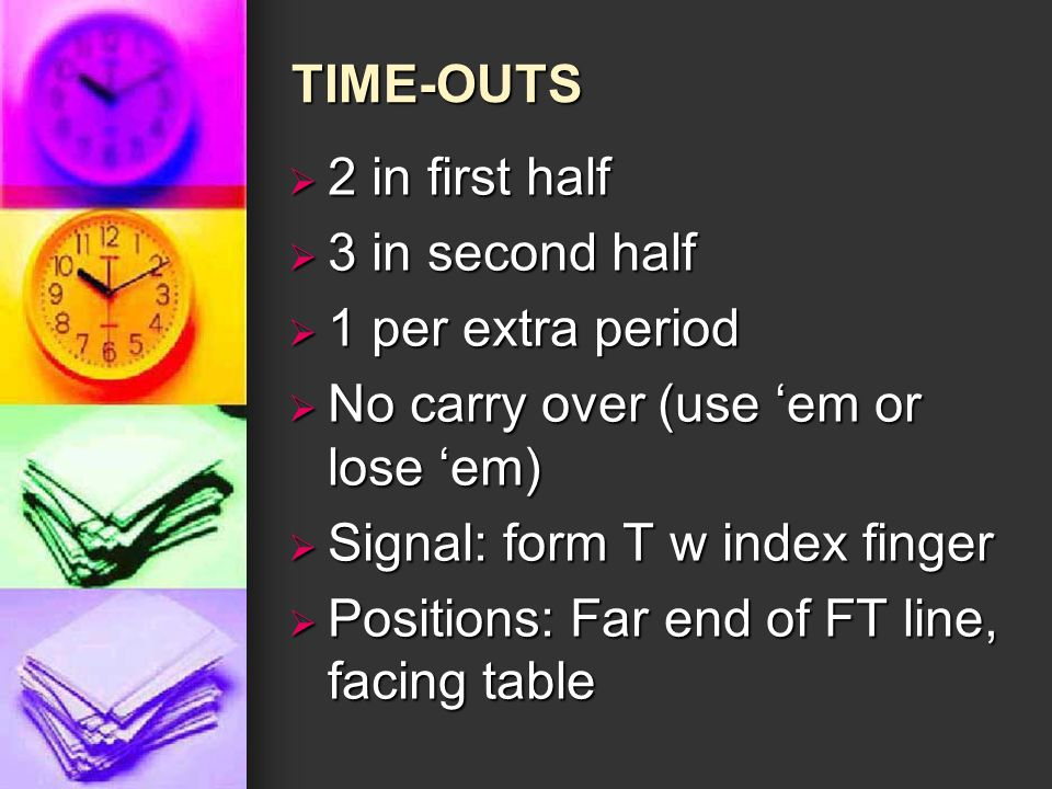 TIME-OUTS  2 in first half  3 in second half  1 per extra period  No carry over (use 'em or lose 'em)  Signal: form T w index finger  Positions: Far end of FT line, facing table
