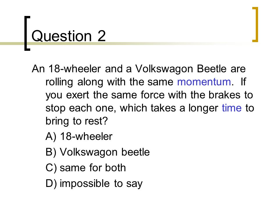 Question 2 An 18-wheeler and a Volkswagon Beetle are rolling along with the same momentum.
