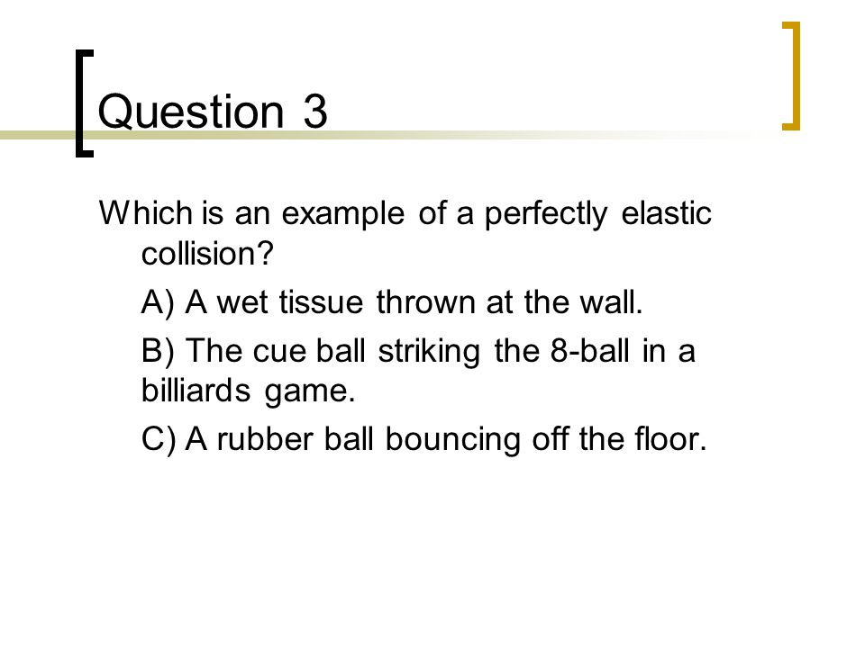 Question 3 Which is an example of a perfectly elastic collision.