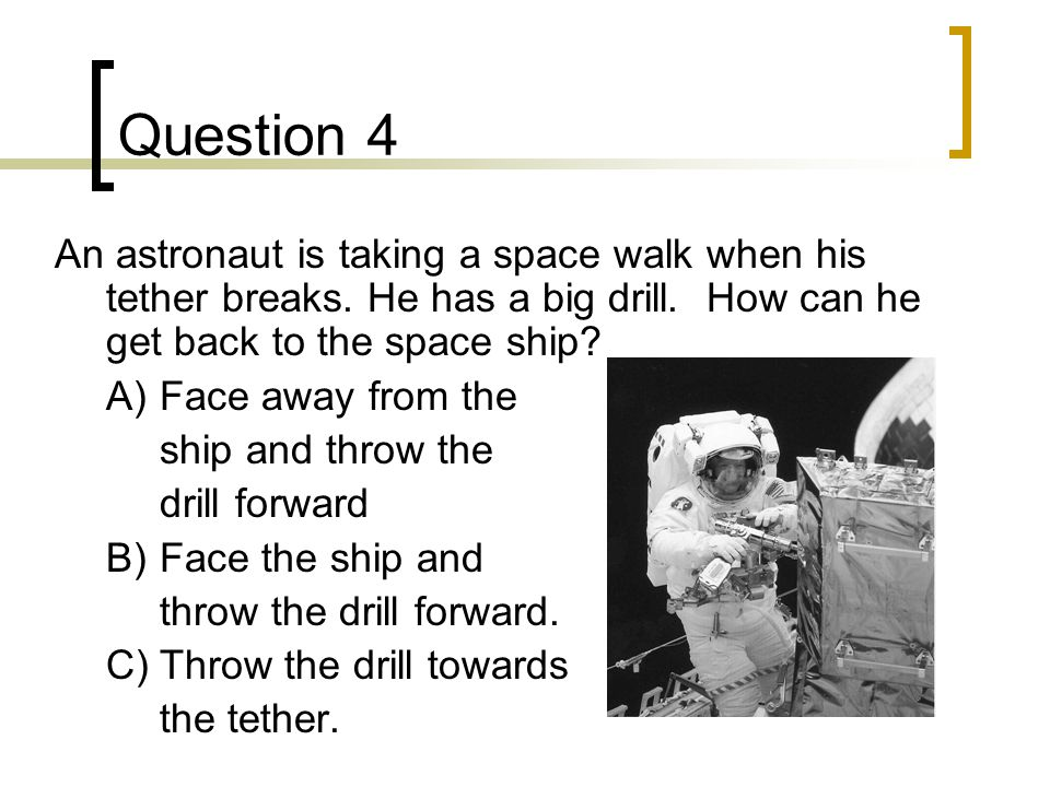 Question 4 An astronaut is taking a space walk when his tether breaks.