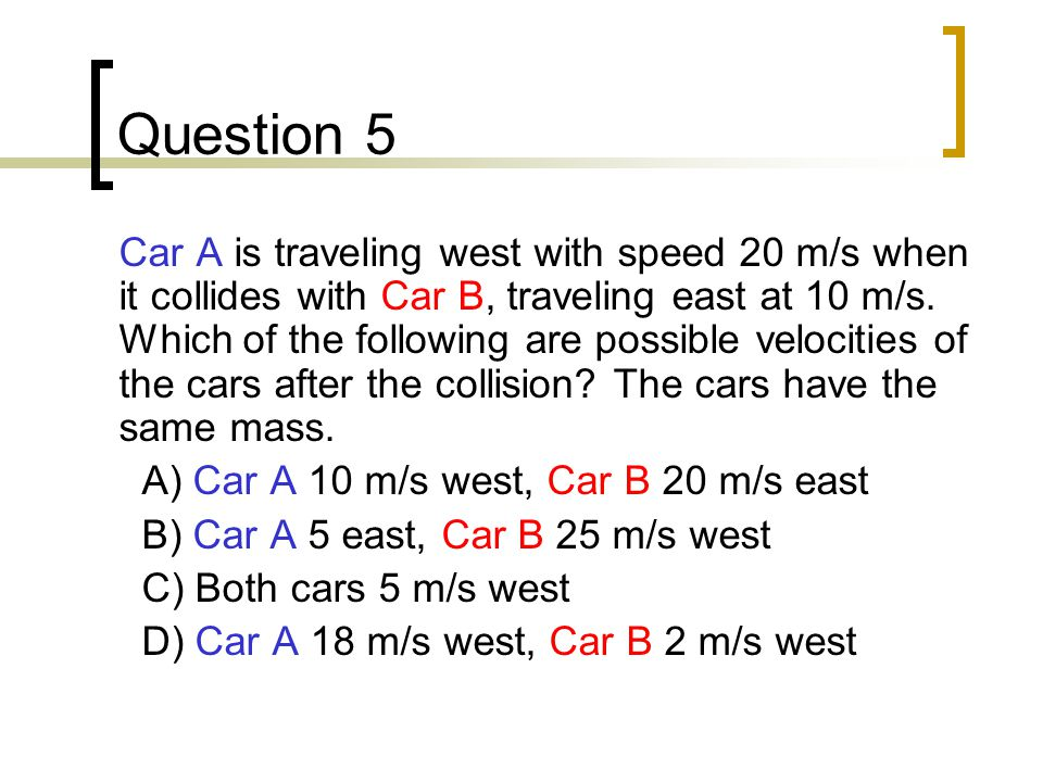 Question 5 Car A is traveling west with speed 20 m/s when it collides with Car B, traveling east at 10 m/s.