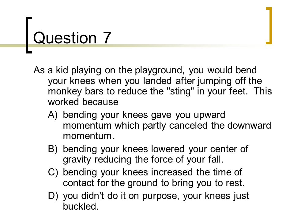 Question 7 As a kid playing on the playground, you would bend your knees when you landed after jumping off the monkey bars to reduce the sting in your feet.