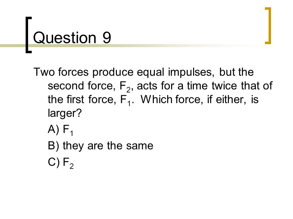 Question 9 Two forces produce equal impulses, but the second force, F 2, acts for a time twice that of the first force, F 1.