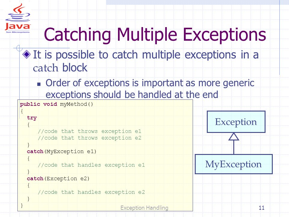 Exception Handling11 Catching Multiple Exceptions It is possible to catch multiple exceptions in a catch block Order of exceptions is important as more generic exceptions should be handled at the end public void myMethod() { try { //code that throws exception e1 //code that throws exception e2 } catch(MyException e1) { //code that handles exception e1 } catch(Exception e2) { //code that handles exception e2 } Exception MyException