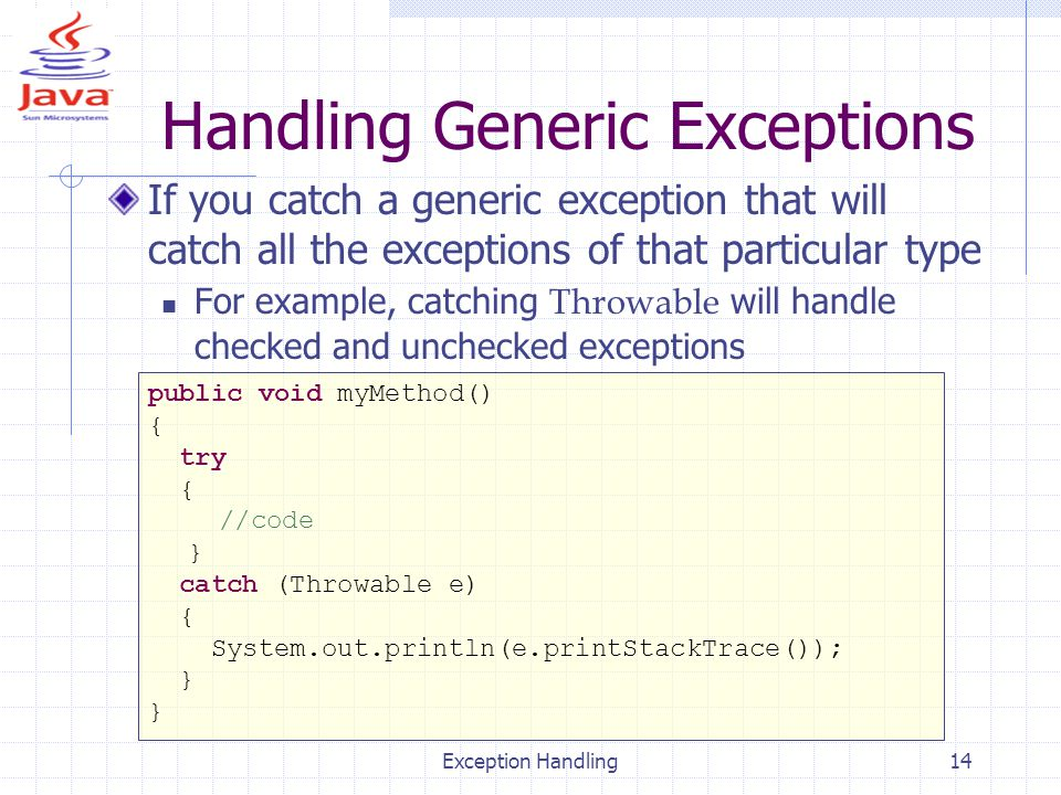 Exception Handling14 Handling Generic Exceptions If you catch a generic exception that will catch all the exceptions of that particular type For example, catching Throwable will handle checked and unchecked exceptions public void myMethod() { try { //code } catch (Throwable e) { System.out.println(e.printStackTrace()); }