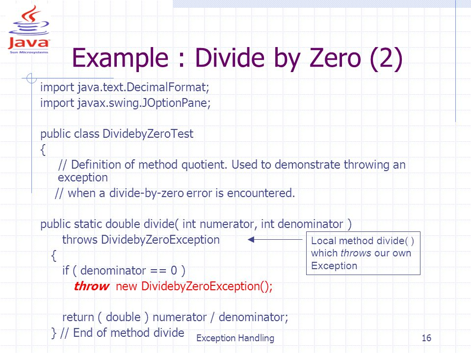 Exception Handling16 Example : Divide by Zero (2) import java.text.DecimalFormat; import javax.swing.JOptionPane; public class DividebyZeroTest { // Definition of method quotient.