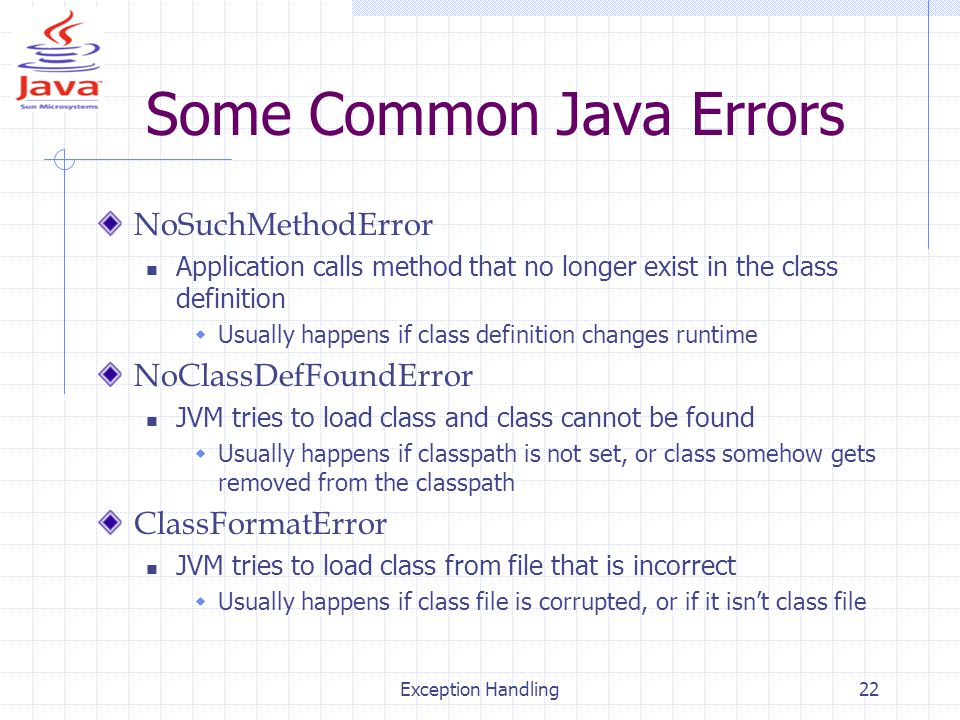 Exception Handling22 Some Common Java Errors NoSuchMethodError Application calls method that no longer exist in the class definition  Usually happens if class definition changes runtime NoClassDefFoundError JVM tries to load class and class cannot be found  Usually happens if classpath is not set, or class somehow gets removed from the classpath ClassFormatError JVM tries to load class from file that is incorrect  Usually happens if class file is corrupted, or if it isn't class file