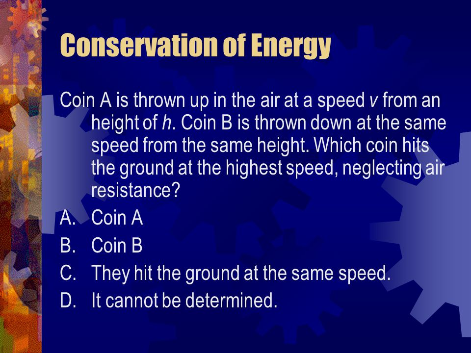 Conservation of Energy Coin A is thrown up in the air at a speed v from an height of h. Coin B is thrown down at the same speed from the same height.